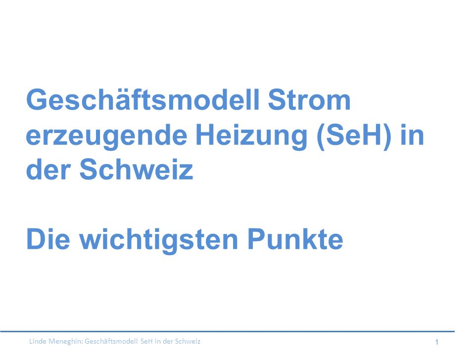 Linde Meneghin: Geschäftsmodell SeH in der Schweiz 1 Geschäftsmodell Strom erzeugende Heizung (SeH) in der Schweiz Die wichtigsten Punkte