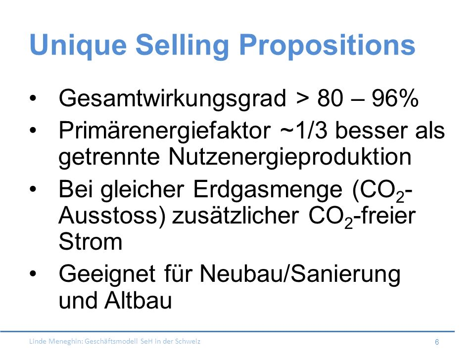 Linde Meneghin: Geschäftsmodell SeH in der Schweiz 6 Unique Selling Propositions Gesamtwirkungsgrad > 80 – 96% Primärenergiefaktor ~1/3 besser als get