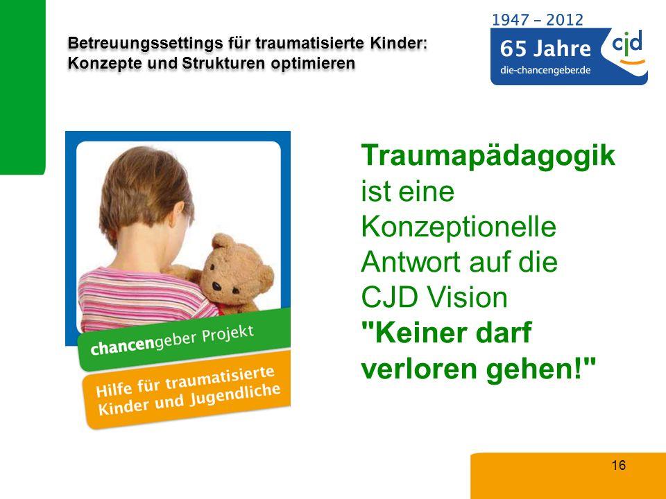 Betreuungssettings für traumatisierte Kinder: Konzepte und Strukturen optimieren 16 Traumapädagogik ist eine Konzeptionelle Antwort auf die CJD Vision