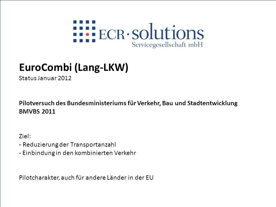 EuroCombi (Lang-LKW) Status Januar 2012 Pilotversuch des Bundesministeriums für Verkehr, Bau und Stadtentwicklung BMVBS 2011 Ziel: - Reduzierung der T