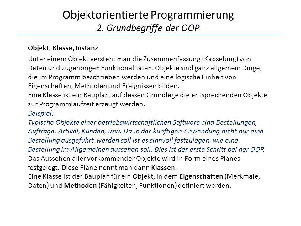 Objektorientierte Programmierung 2. Grundbegriffe der OOP Objekt, Klasse, Instanz Unter einem Objekt versteht man die Zusammenfassung (Kapselung) von