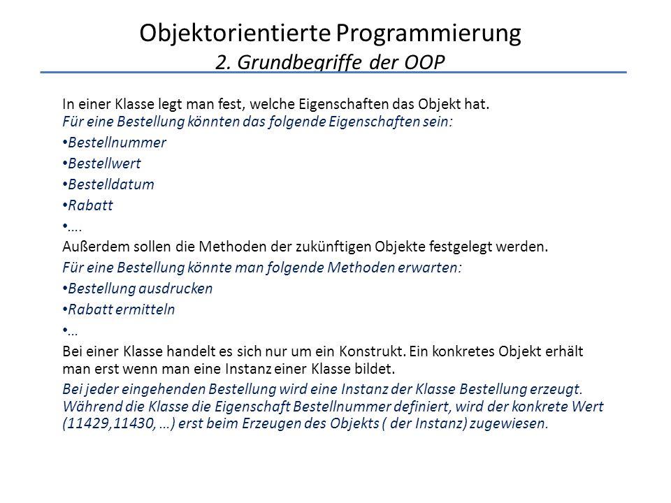 Objektorientierte Programmierung 2. Grundbegriffe der OOP In einer Klasse legt man fest, welche Eigenschaften das Objekt hat. Für eine Bestellung könn