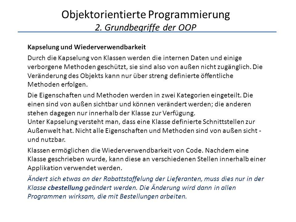 Objektorientierte Programmierung 2. Grundbegriffe der OOP Kapselung und Wiederverwendbarkeit Durch die Kapselung von Klassen werden die internen Daten