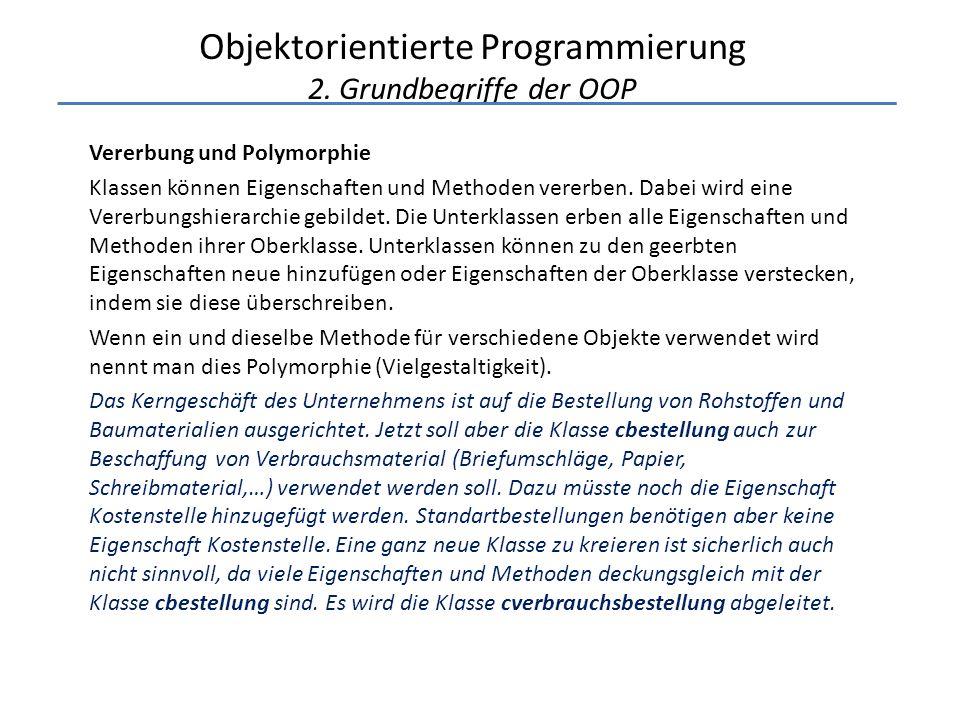 Objektorientierte Programmierung 2. Grundbegriffe der OOP Vererbung und Polymorphie Klassen können Eigenschaften und Methoden vererben. Dabei wird ein