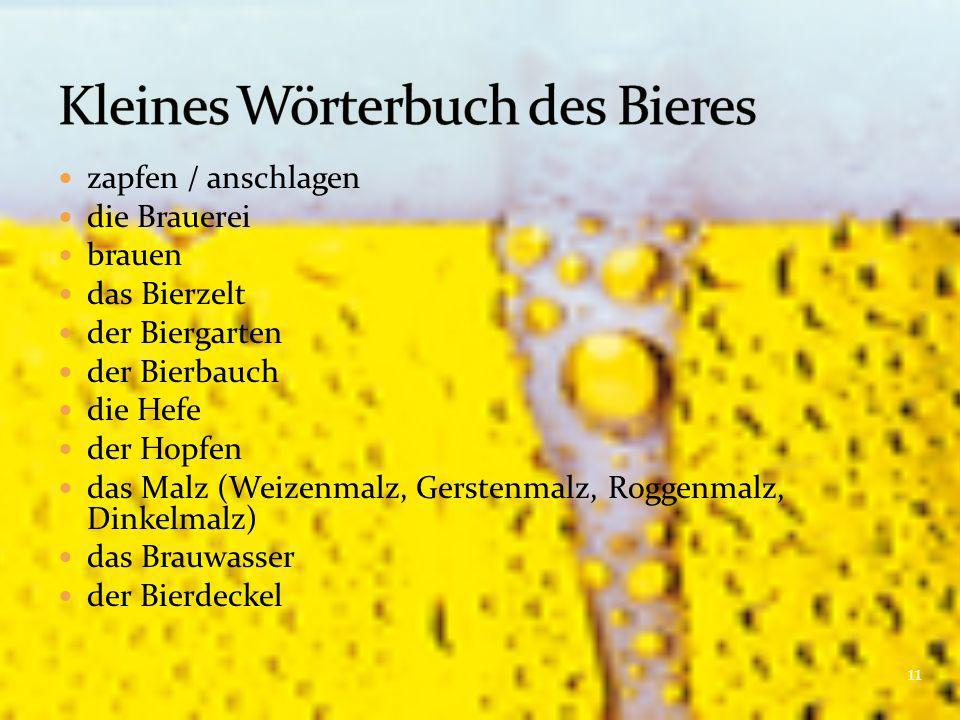 zapfen / anschlagen die Brauerei brauen das Bierzelt der Biergarten der Bierbauch die Hefe der Hopfen das Malz (Weizenmalz, Gerstenmalz, Roggenmalz, Dinkelmalz) das Brauwasser der Bierdeckel 11