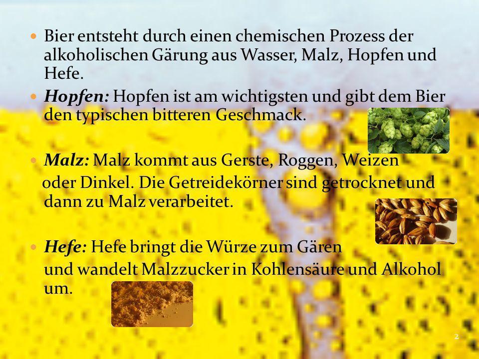 Bier entsteht durch einen chemischen Prozess der alkoholischen Gärung aus Wasser, Malz, Hopfen und Hefe. Hopfen: Hopfen ist am wichtigsten und gibt de