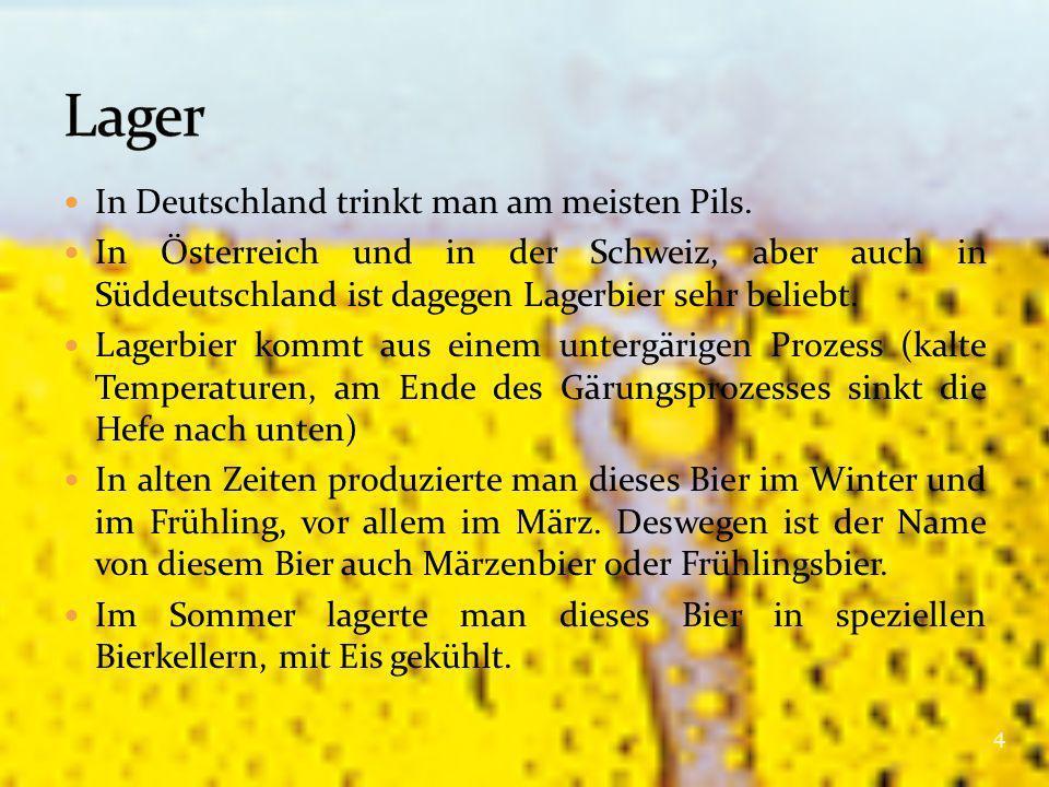 In Deutschland trinkt man am meisten Pils. In Österreich und in der Schweiz, aber auch in Süddeutschland ist dagegen Lagerbier sehr beliebt. Lagerbier