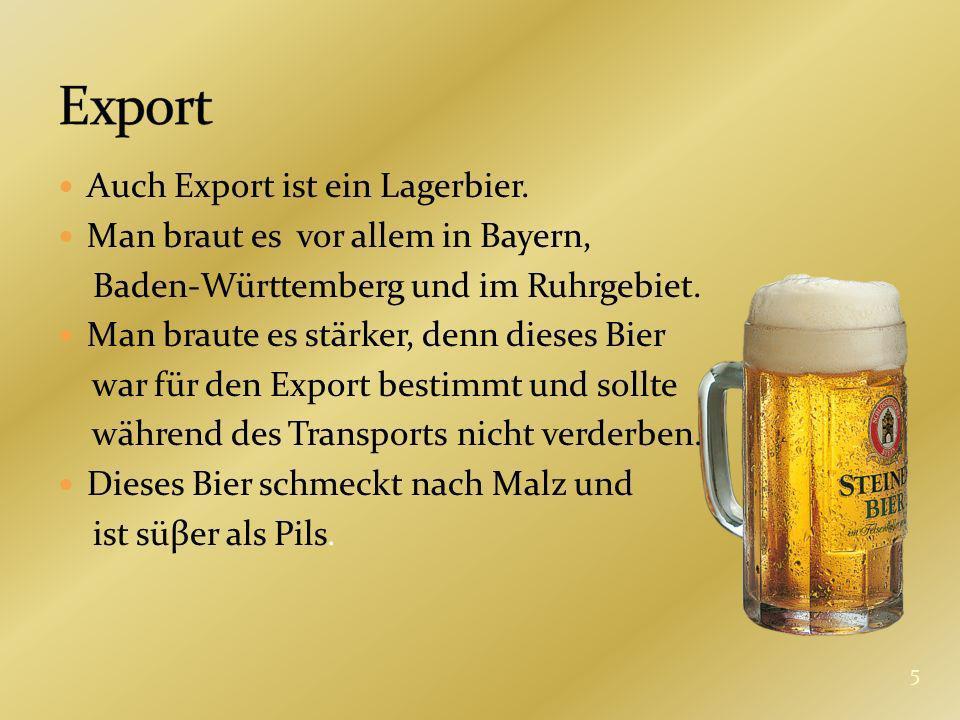 Auch Export ist ein Lagerbier. Man braut es vor allem in Bayern, Baden-Württemberg und im Ruhrgebiet. Man braute es stärker, denn dieses Bier war für