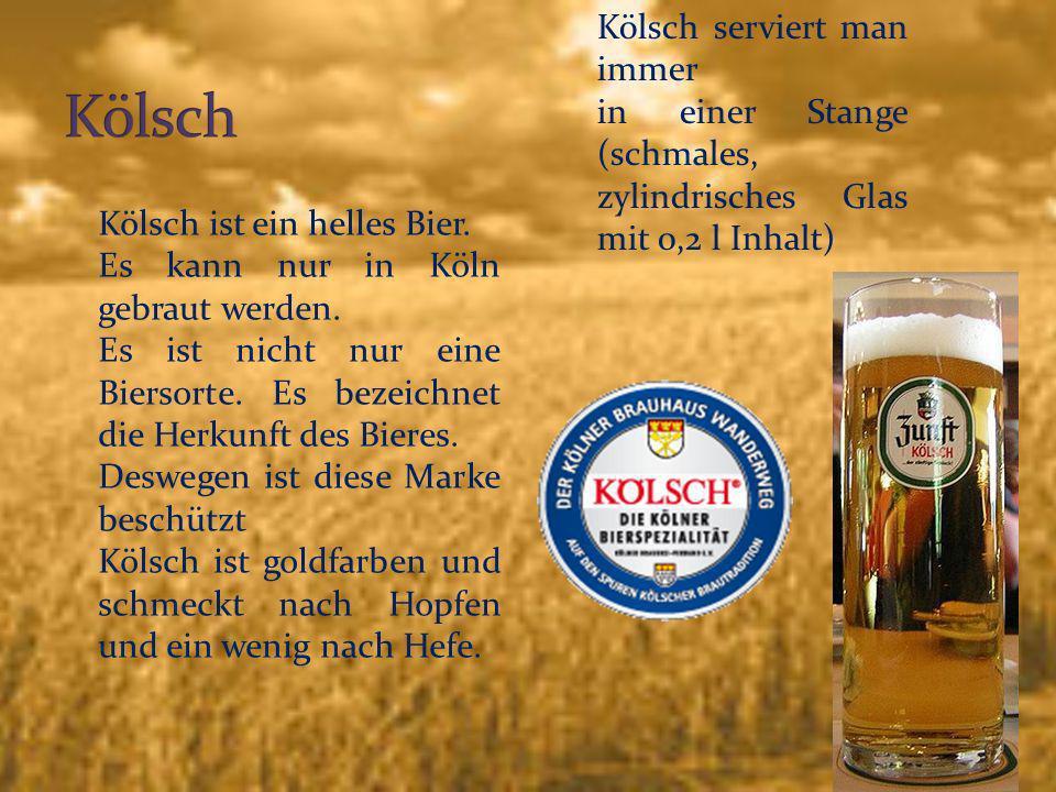 6 Kölsch ist ein helles Bier. Es kann nur in Köln gebraut werden. Es ist nicht nur eine Biersorte. Es bezeichnet die Herkunft des Bieres. Deswegen ist