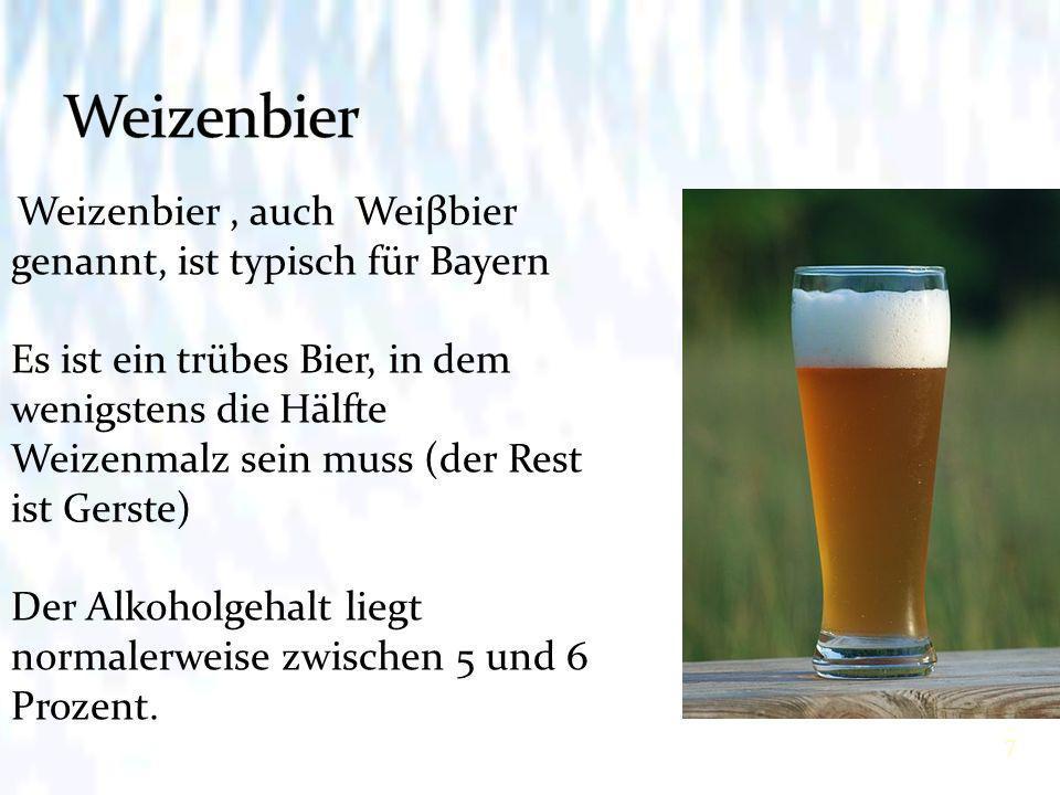 7 Weizenbier, auch Weiβbier genannt, ist typisch für Bayern Es ist ein trübes Bier, in dem wenigstens die Hälfte Weizenmalz sein muss (der Rest ist Gerste) Der Alkoholgehalt liegt normalerweise zwischen 5 und 6 Prozent.