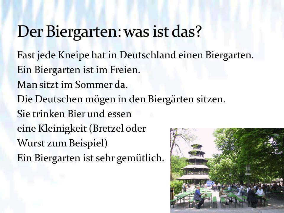 Fast jede Kneipe hat in Deutschland einen Biergarten. Ein Biergarten ist im Freien. Man sitzt im Sommer da. Die Deutschen mögen in den Biergärten sitz