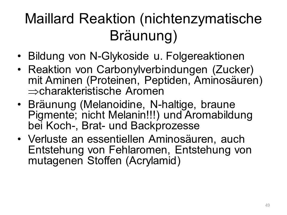 49 Maillard Reaktion (nichtenzymatische Bräunung) Bildung von N-Glykoside u. Folgereaktionen Reaktion von Carbonylverbindungen (Zucker) mit Aminen (Pr