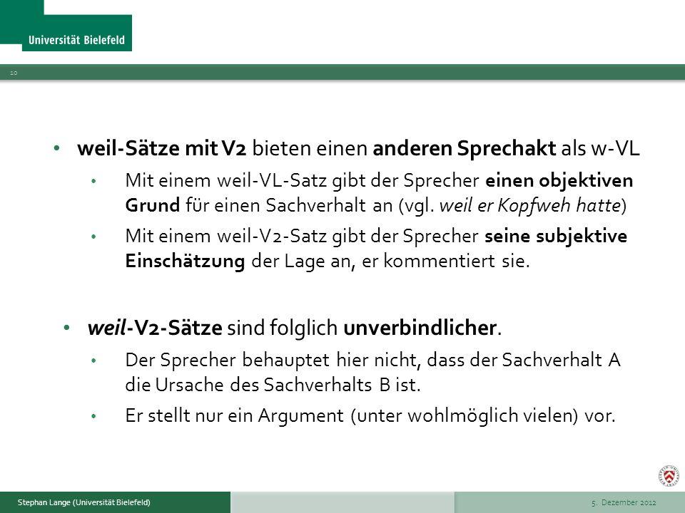 5. Dezember 2012 10 Stephan Lange (Universität Bielefeld) weil-Sätze mit V2 bieten einen anderen Sprechakt als w-VL Mit einem weil-VL-Satz gibt der Sp