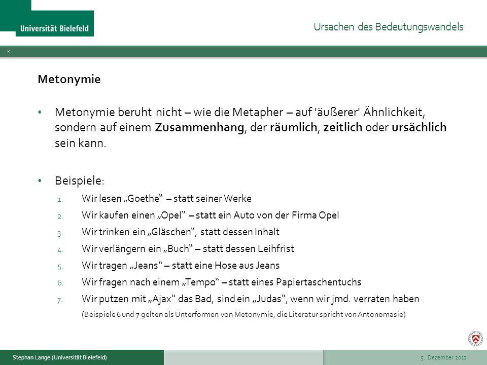 5. Dezember 2012 8 Stephan Lange (Universität Bielefeld) Metonymie Metonymie beruht nicht – wie die Metapher – auf 'äußerer' Ähnlichkeit, sondern auf