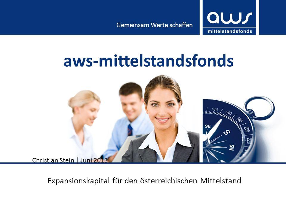 Gemeinsam Werte schaffen aws-mittelstandsfonds Expansionskapital für den österreichischen Mittelstand Christian Stein | Juni 2013