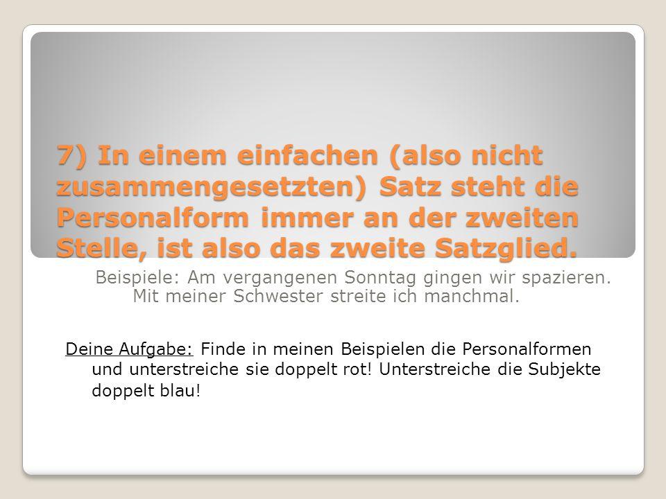 7) In einem einfachen (also nicht zusammengesetzten) Satz steht die Personalform immer an der zweiten Stelle, ist also das zweite Satzglied.