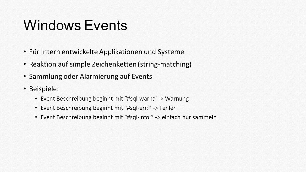 Windows Events Für Intern entwickelte Applikationen und Systeme Reaktion auf simple Zeichenketten (string-matching) Sammlung oder Alarmierung auf Events Beispiele: Event Beschreibung beginnt mit #sql-warn: -> Warnung Event Beschreibung beginnt mit #sql-err: -> Fehler Event Beschreibung beginnt mit #sql-info: -> einfach nur sammeln
