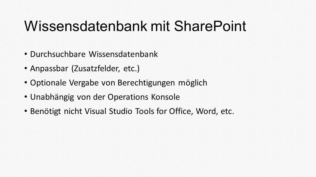 Wissensdatenbank mit SharePoint Durchsuchbare Wissensdatenbank Anpassbar (Zusatzfelder, etc.) Optionale Vergabe von Berechtigungen möglich Unabhängig von der Operations Konsole Benötigt nicht Visual Studio Tools for Office, Word, etc.