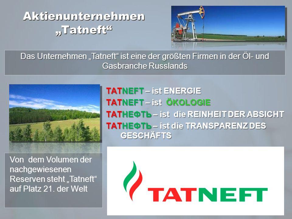 Aktienunternehmen Tatneft ТАТNEFT – ist ENERGIE ТАТNEFT – ist ÖKOLOGIE ТАТНЕФТЬ – ist die REINHEIT DER ABSICHT ТАТНЕФТЬ – ist die TRANSPARENZ DES GESCHÄFTS Das Unternehmen Tatneft ist eine der größten Firmen in der Öl- und Gasbranche Russlands Von dem Volumen der nachgewiesenen Reserven steht Tatneft auf Platz 21.