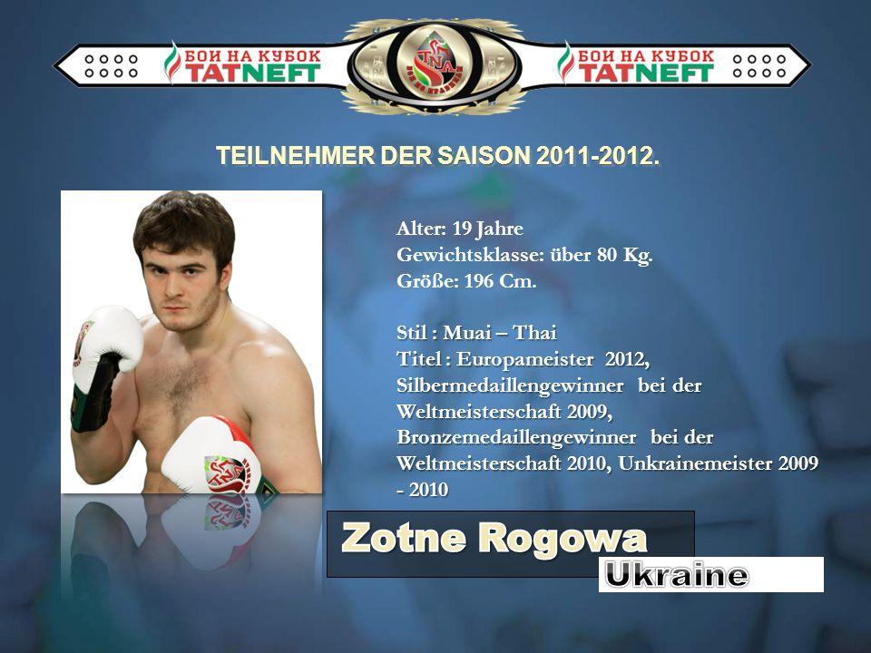 TEILNEHMER DER SAISON 2011-2012. Alter: 19 Jahre Gewichtsklasse: über 80 Kg. Größe: 196 Cm. Stil : Muai – Thai Titel : Europameister 2012, Silbermedai
