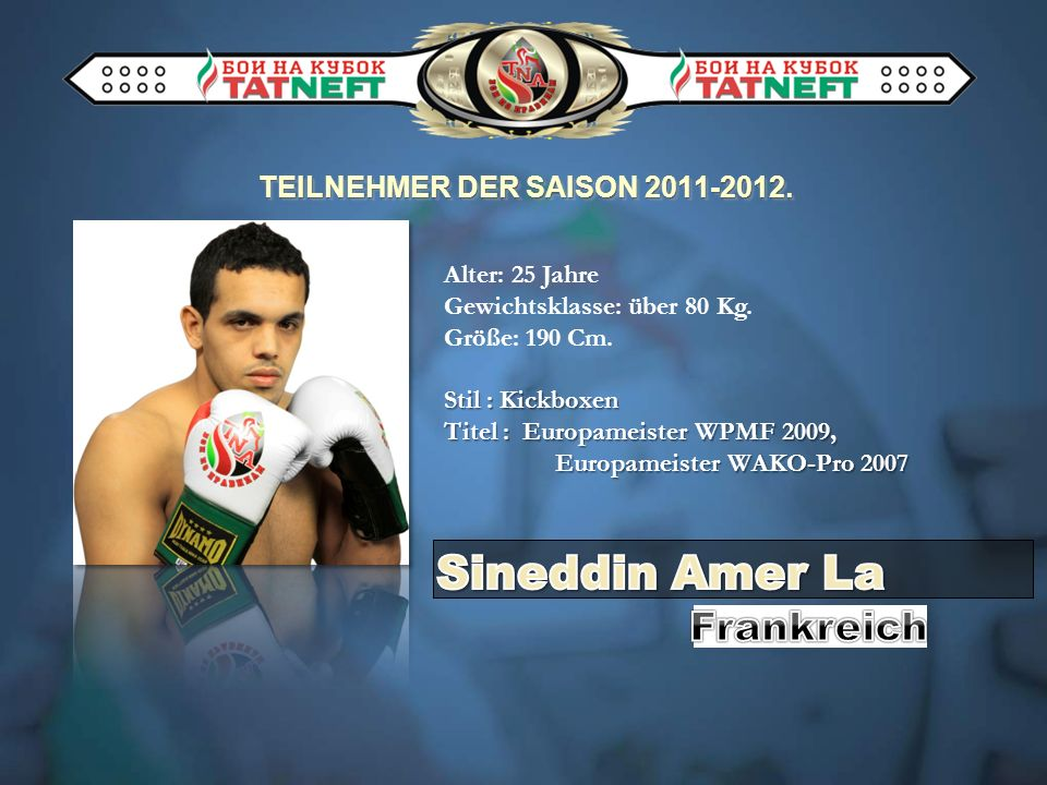 TEILNEHMER DER SAISON 2011-2012. Alter: 25 Jahre Gewichtsklasse: über 80 Kg. Größe: 190 Cm. Stil : Kickboxen Titel : Europameister WPMF 2009, Europame