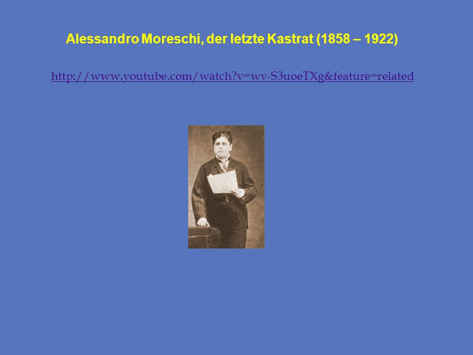 Alessandro Moreschi, der letzte Kastrat (1858 – 1922) http://www.youtube.com/watch?v=wv-S3uoeTXg&feature=related