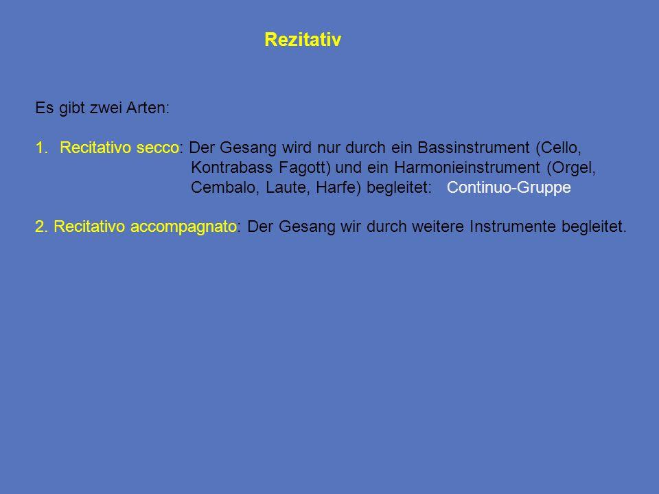Rezitativ Es gibt zwei Arten: 1.Recitativo secco: Der Gesang wird nur durch ein Bassinstrument (Cello, Kontrabass Fagott) und ein Harmonieinstrument (