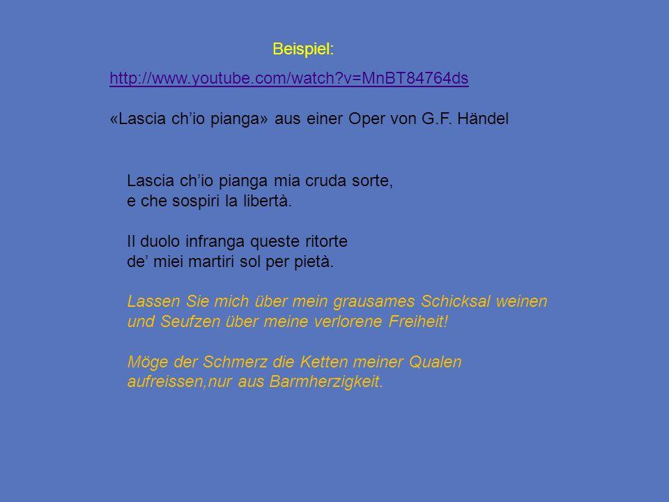 Beispiel: http://www.youtube.com/watch?v=MnBT84764ds «Lascia chio pianga» aus einer Oper von G.F. Händel Lascia chio pianga mia cruda sorte, e che sos