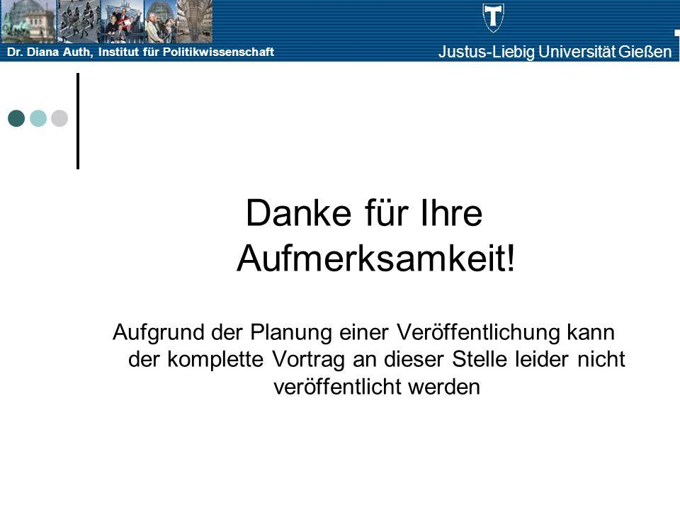 Dr. Diana Auth, Institut für Politikwissenschaft Justus-Liebig Universität Gießen Danke für Ihre Aufmerksamkeit! Aufgrund der Planung einer Veröffentl
