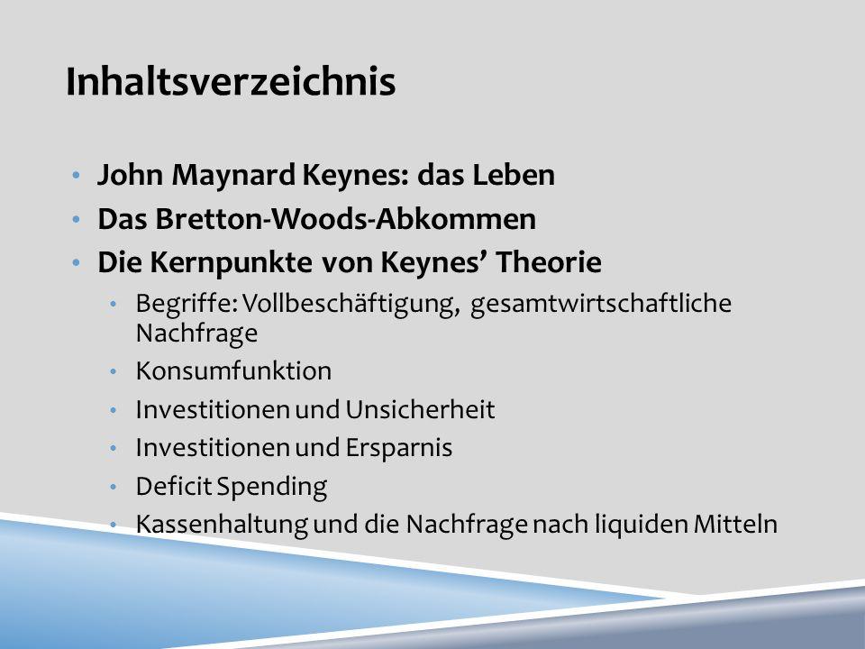 Inhaltsverzeichnis John Maynard Keynes: das Leben Das Bretton-Woods-Abkommen Die Kernpunkte von Keynes Theorie Begriffe: Vollbeschäftigung, gesamtwirtschaftliche Nachfrage Konsumfunktion Investitionen und Unsicherheit Investitionen und Ersparnis Deficit Spending Kassenhaltung und die Nachfrage nach liquiden Mitteln