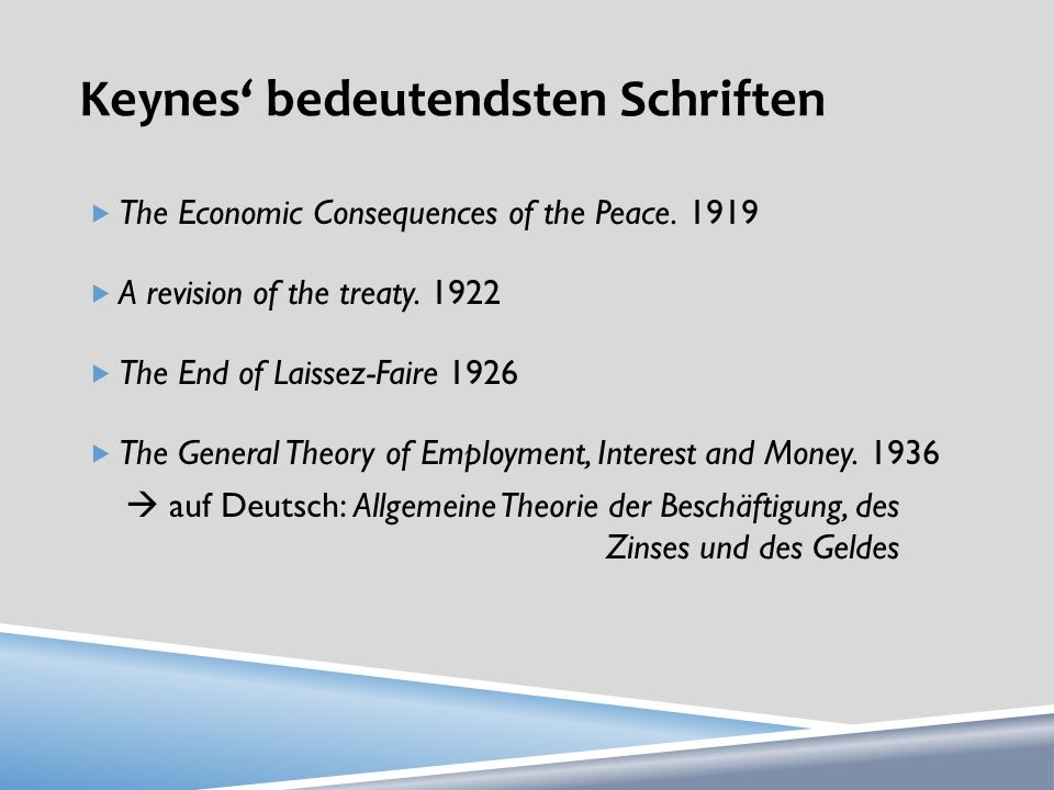 Keynes bedeutendsten Schriften The Economic Consequences of the Peace. 1919 A revision of the treaty. 1922 The End of Laissez-Faire 1926 The General T