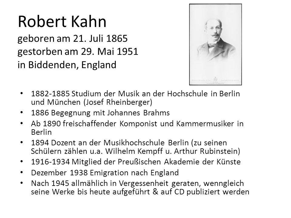 Robert Kahn geboren am 21. Juli 1865 gestorben am 29. Mai 1951 in Biddenden, England 1882-1885 Studium der Musik an der Hochschule in Berlin und Münch