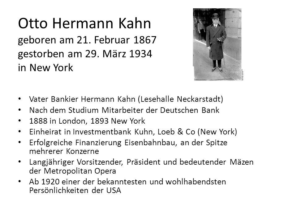 Otto Hermann Kahn geboren am 21. Februar 1867 gestorben am 29. März 1934 in New York Vater Bankier Hermann Kahn (Lesehalle Neckarstadt) Nach dem Studi