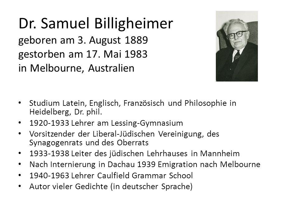 Dr. Samuel Billigheimer geboren am 3. August 1889 gestorben am 17. Mai 1983 in Melbourne, Australien Studium Latein, Englisch, Französisch und Philoso