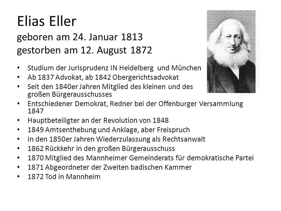 Elias Eller geboren am 24. Januar 1813 gestorben am 12. August 1872 Studium der Jurisprudenz IN Heidelberg und München Ab 1837 Advokat, ab 1842 Oberge