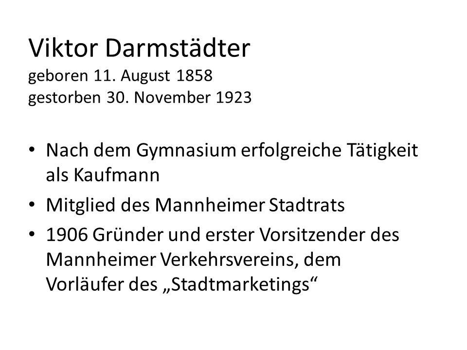 Viktor Darmstädter geboren 11. August 1858 gestorben 30. November 1923 Nach dem Gymnasium erfolgreiche Tätigkeit als Kaufmann Mitglied des Mannheimer