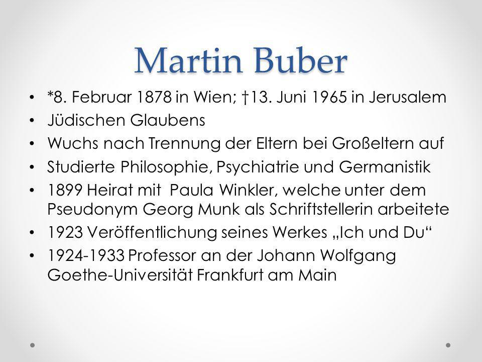 Martin Buber *8. Februar 1878 in Wien; 13. Juni 1965 in Jerusalem Jüdischen Glaubens Wuchs nach Trennung der Eltern bei Großeltern auf Studierte Philo