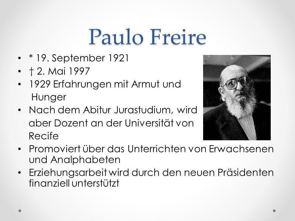 Paulo Freire * 19. September 1921 2. Mai 1997 1929 Erfahrungen mit Armut und Hunger Nach dem Abitur Jurastudium, wird aber Dozent an der Universität v