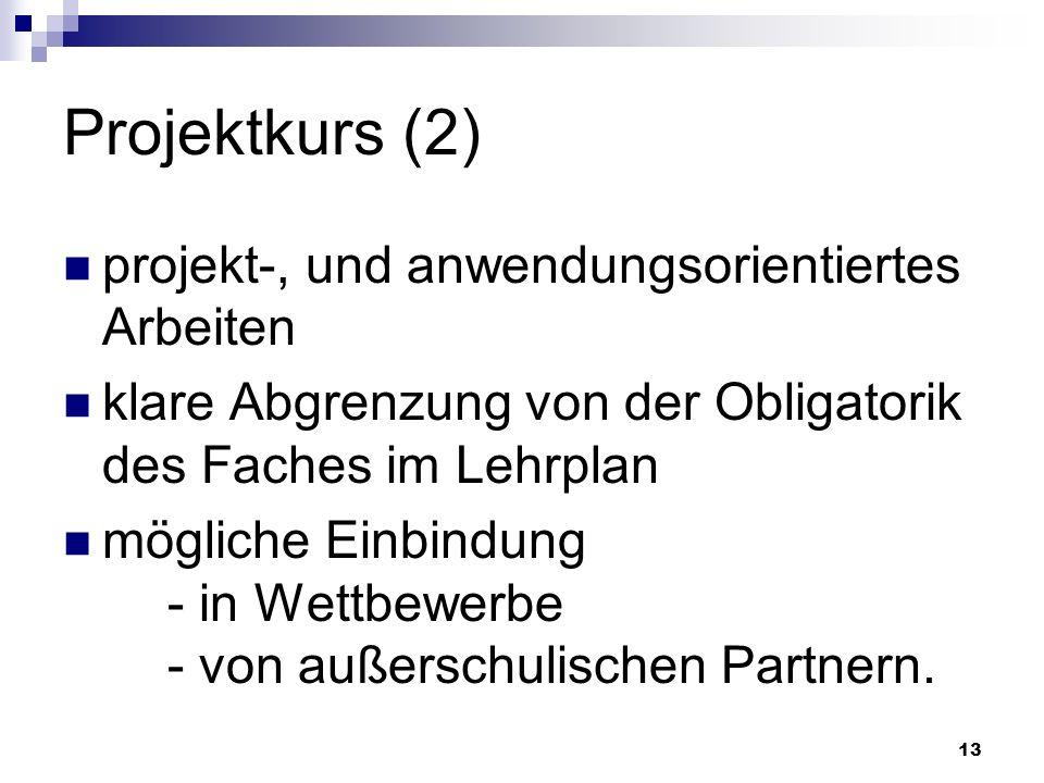 13 Projektkurs (2) projekt-, und anwendungsorientiertes Arbeiten klare Abgrenzung von der Obligatorik des Faches im Lehrplan mögliche Einbindung - in Wettbewerbe - von außerschulischen Partnern.