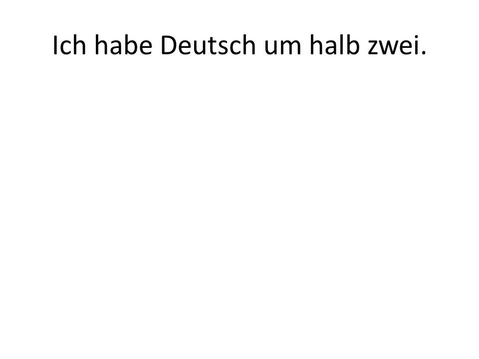 Ich habe Deutsch um halb zwei.