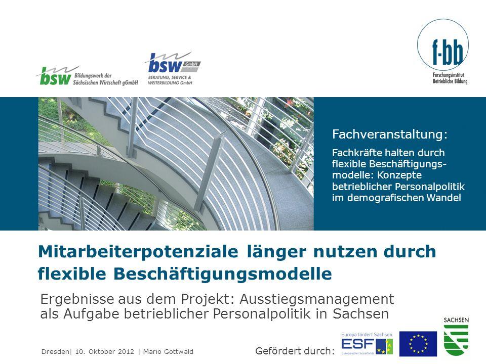 Dresden| 10. Oktober 2012 | Mario Gottwald Mitarbeiterpotenziale länger nutzen durch flexible Beschäftigungsmodelle Gefördert durch: Ergebnisse aus de