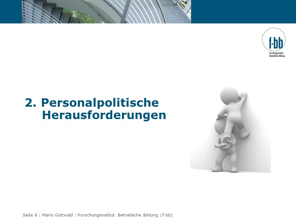 Seite 8 | Mario Gottwald | Forschungsinstitut Betriebliche Bildung (f-bb) 2. Personalpolitische Herausforderungen