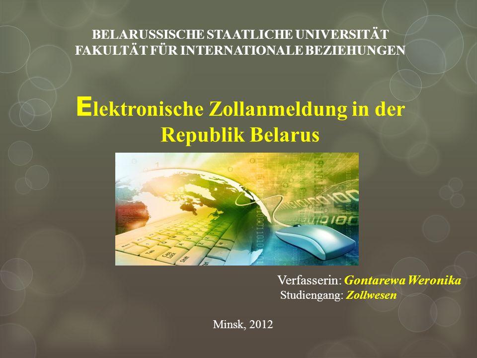 BELARUSSISCHE STAATLICHE UNIVERSITÄT FAKULTÄT FÜR INTERNATIONALE BEZIEHUNGEN E lektronische Zollanmeldung in der Republik Belarus Verfasserin: Gontare