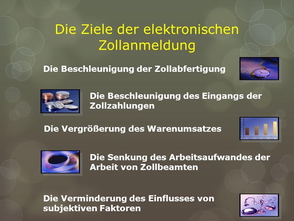 Die Ziele der elektronischen Zollanmeldung Die Beschleunigung der Zollabfertigung Die Beschleunigung des Eingangs der Zollzahlungen Die Vergrößerung d