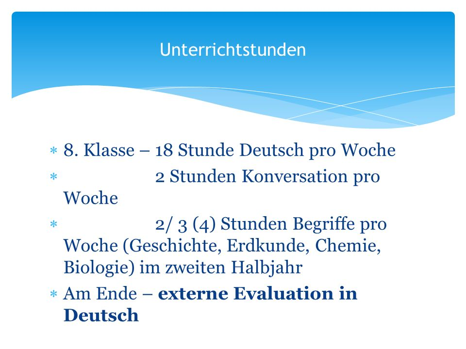 8. Klasse – 18 Stunde Deutsch pro Woche 2 Stunden Konversation pro Woche 2/ 3 (4) Stunden Begriffe pro Woche (Geschichte, Erdkunde, Chemie, Biologie)