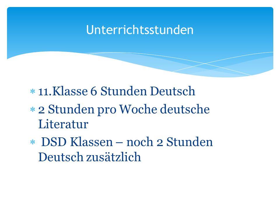11.Klasse 6 Stunden Deutsch 2 Stunden pro Woche deutsche Literatur DSD Klassen – noch 2 Stunden Deutsch zusätzlich Unterrichtsstunden