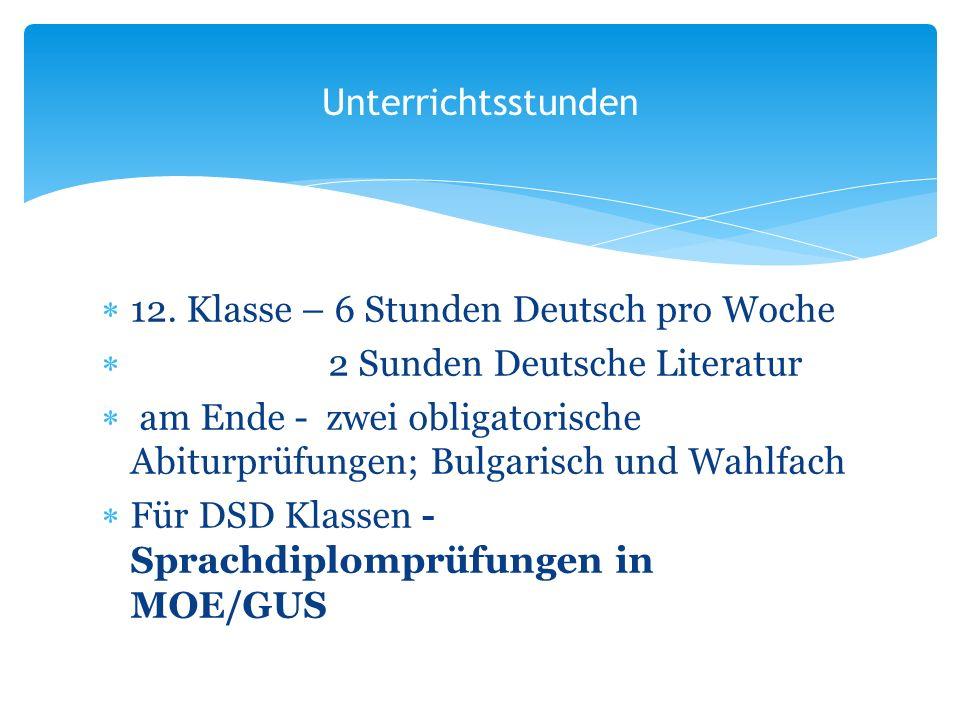 12. Klasse – 6 Stunden Deutsch pro Woche 2 Sunden Deutsche Literatur am Ende - zwei obligatorische Abiturprüfungen; Bulgarisch und Wahlfach Für DSD Kl