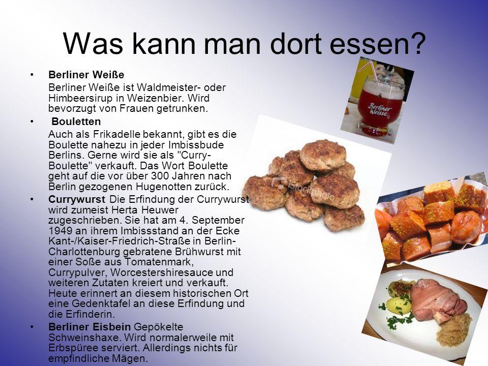 Was kann man dort essen? Berliner Weiße Berliner Weiße ist Waldmeister- oder Himbeersirup in Weizenbier. Wird bevorzugt von Frauen getrunken. Boulette