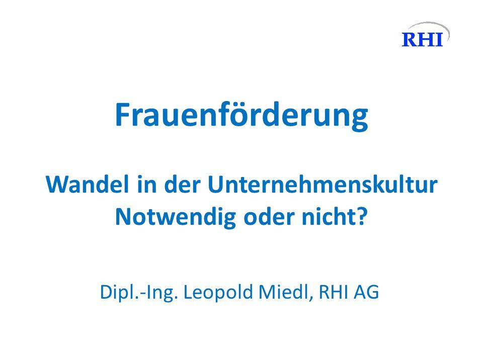 Frauenförderung Wandel in der Unternehmenskultur Notwendig oder nicht? Dipl.-Ing. Leopold Miedl, RHI AG