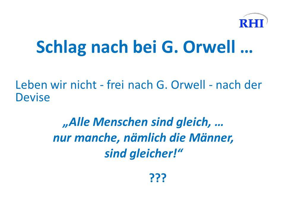 Schlag nach bei G. Orwell … Leben wir nicht - frei nach G. Orwell - nach der Devise Alle Menschen sind gleich, … nur manche, nämlich die Männer, sind